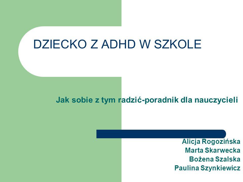 DZIECKO Z ADHD W SZKOLE Jak sobie z tym radzić-poradnik dla nauczycieli Alicja Rogozińska Marta Skarwecka Bożena Szalska Paulina Szynkiewicz
