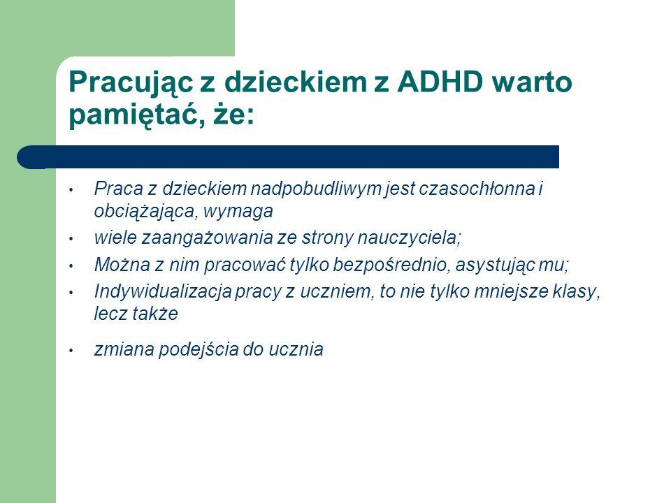 Pracując z dzieckiem z ADHD warto pamiętać, że: Praca z dzieckiem nadpobudliwym jest czasochłonna i obciążająca, wymaga wiele zaangażowania ze strony