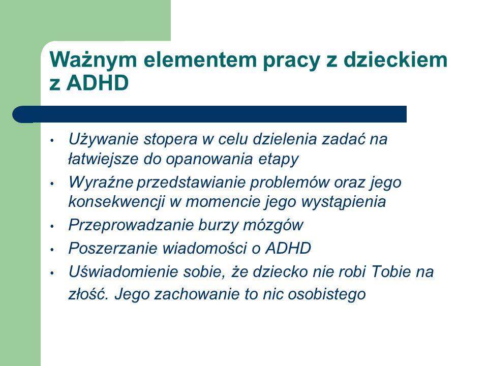 Ważnym elementem pracy z dzieckiem z ADHD Używanie stopera w celu dzielenia zadać na łatwiejsze do opanowania etapy Wyraźne przedstawianie problemów o