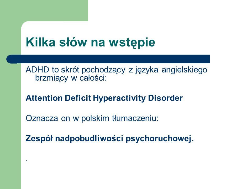 Kilka słów na wstępie ADHD to skrót pochodzący z języka angielskiego brzmiący w całości: Attention Deficit Hyperactivity Disorder Oznacza on w polskim