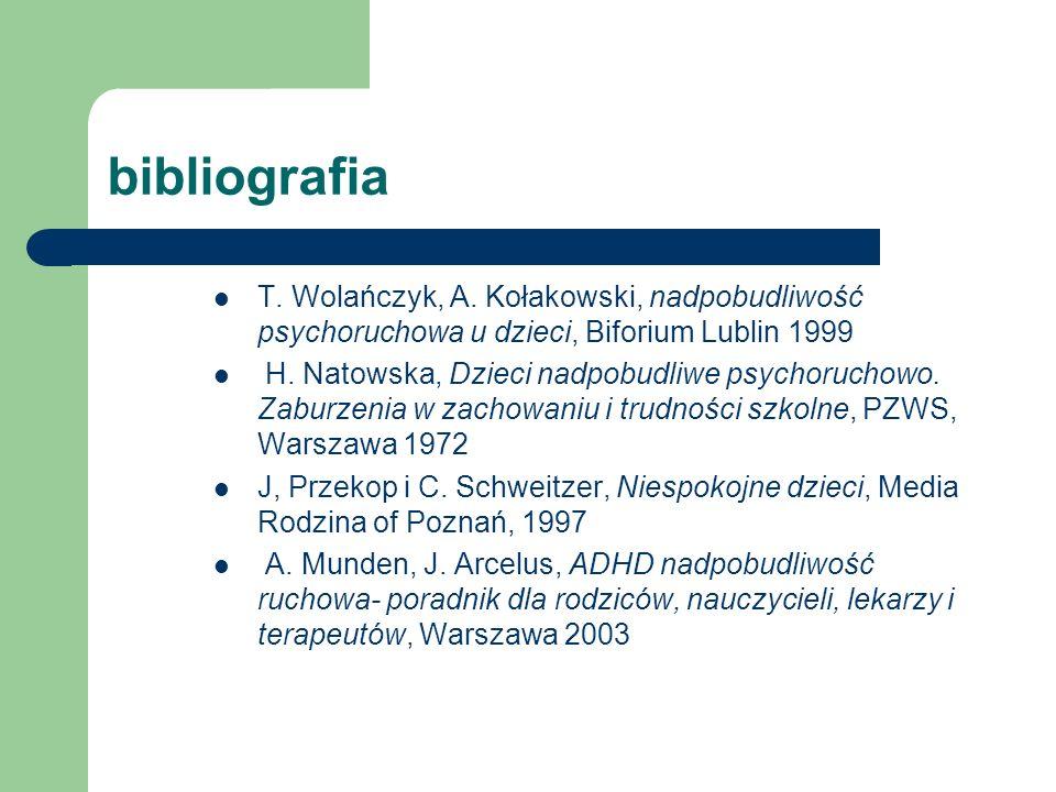 bibliografia T. Wolańczyk, A. Kołakowski, nadpobudliwość psychoruchowa u dzieci, Biforium Lublin 1999 H. Natowska, Dzieci nadpobudliwe psychoruchowo.