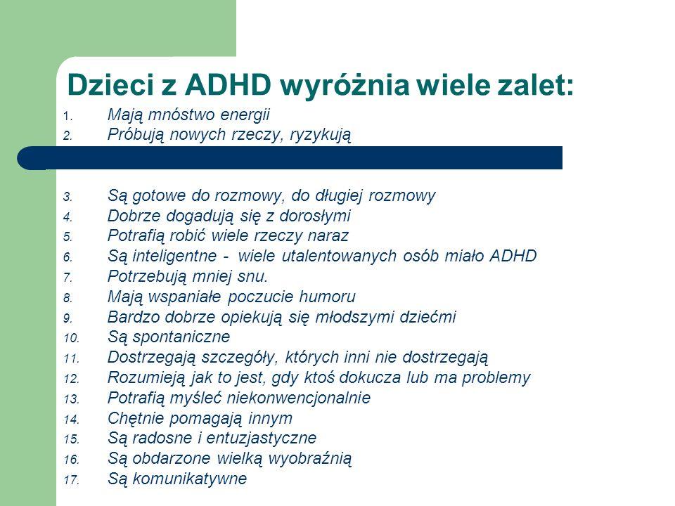 Dzieci z ADHD wyróżnia wiele zalet: 1. Mają mnóstwo energii 2. Próbują nowych rzeczy, ryzykują 3. Są gotowe do rozmowy, do długiej rozmowy 4. Dobrze d