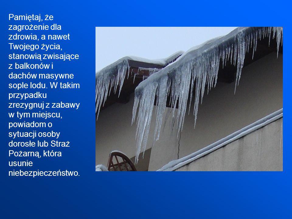 Pamiętaj, że zagrożenie dla zdrowia, a nawet Twojego życia, stanowią zwisające z balkonów i dachów masywne sople lodu. W takim przypadku zrezygnuj z z