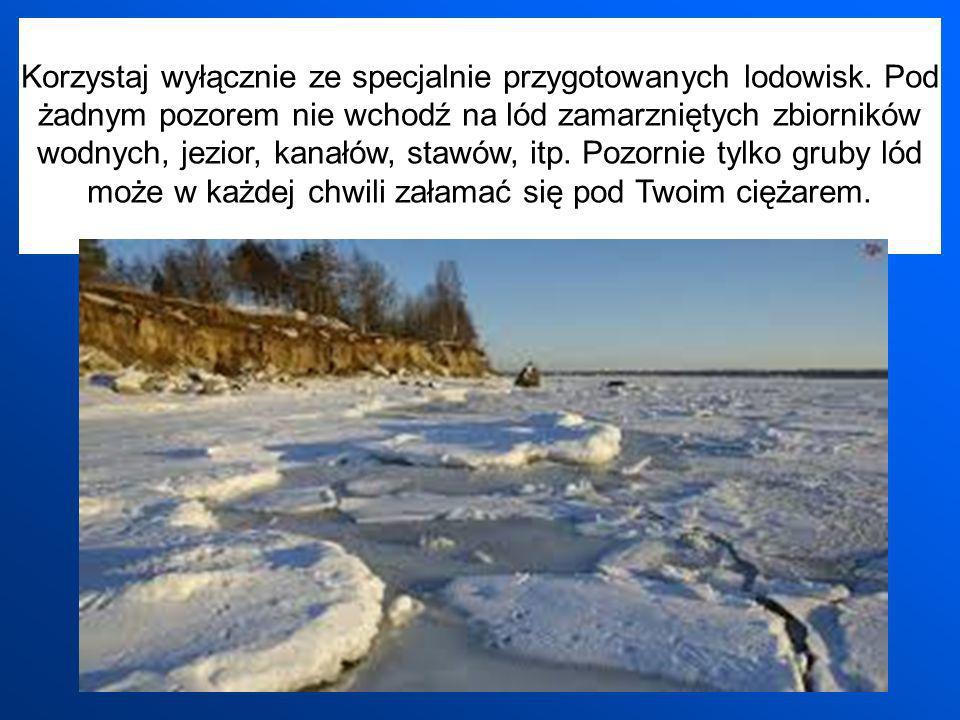 Korzystaj wyłącznie ze specjalnie przygotowanych lodowisk. Pod żadnym pozorem nie wchodź na lód zamarzniętych zbiorników wodnych, jezior, kanałów, sta