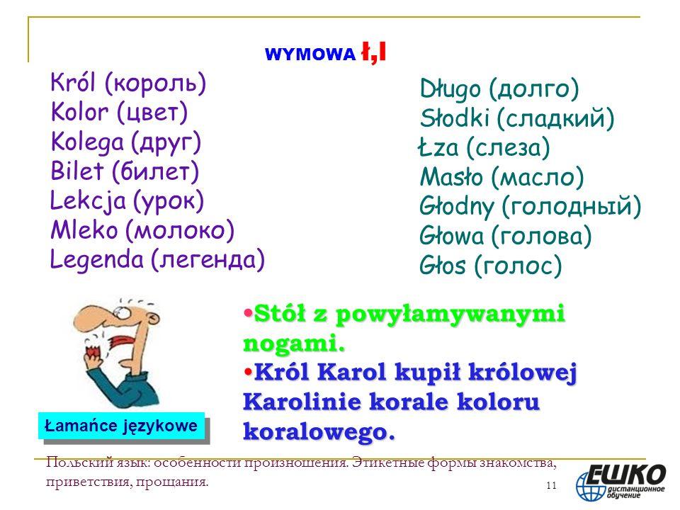 11 Польский язык: особенности произношения. Этикетные формы знакомства, приветствия, прощания. WYMOWA ł,l Кról (король) Kolor (цвет) Kolega (друг) Bil