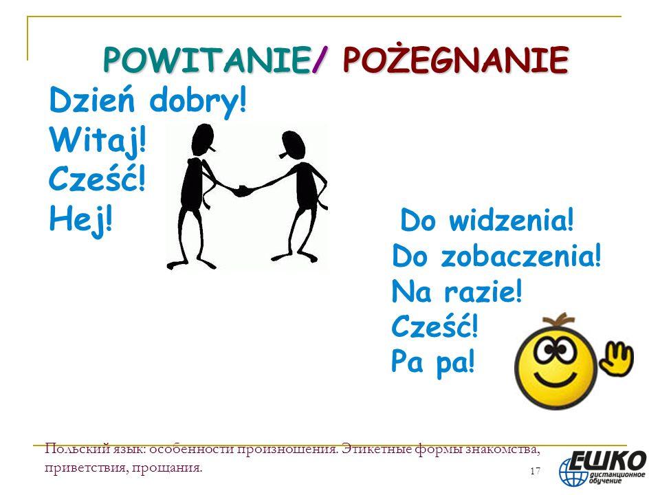 17 Польский язык: особенности произношения. Этикетные формы знакомства, приветствия, прощания. POWITANIE/ POŻEGNANIE Dzień dobry! Witaj! Cześć! Hej! D