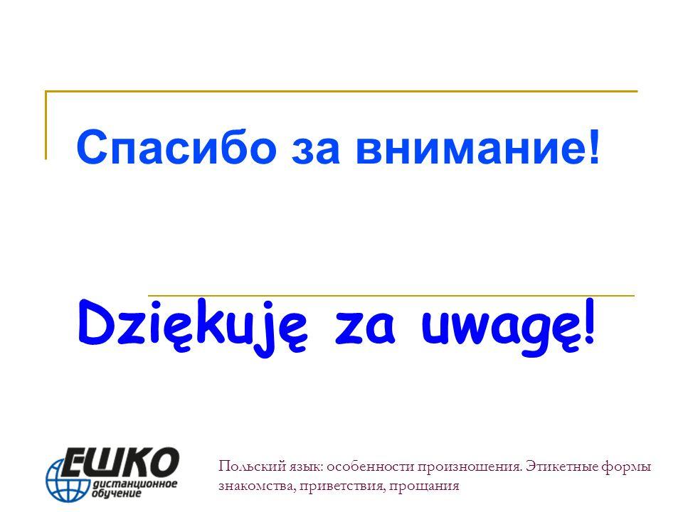 Спасибо за внимание! Dziękuję za uwagę! Польский язык: особенности произношения. Этикетные формы знакомства, приветствия, прощания