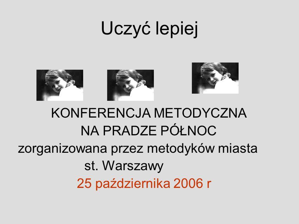 Uczyć lepiej KONFERENCJA METODYCZNA NA PRADZE PÓŁNOC zorganizowana przez metodyków miasta st. Warszawy 25 października 2006 r