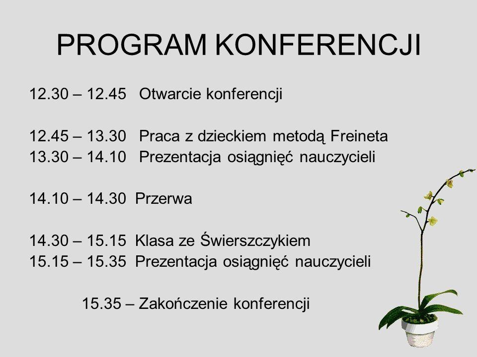 PROGRAM KONFERENCJI 12.30 – 12.45 Otwarcie konferencji 12.45 – 13.30 Praca z dzieckiem metodą Freineta 13.30 – 14.10 Prezentacja osiągnięć nauczycieli