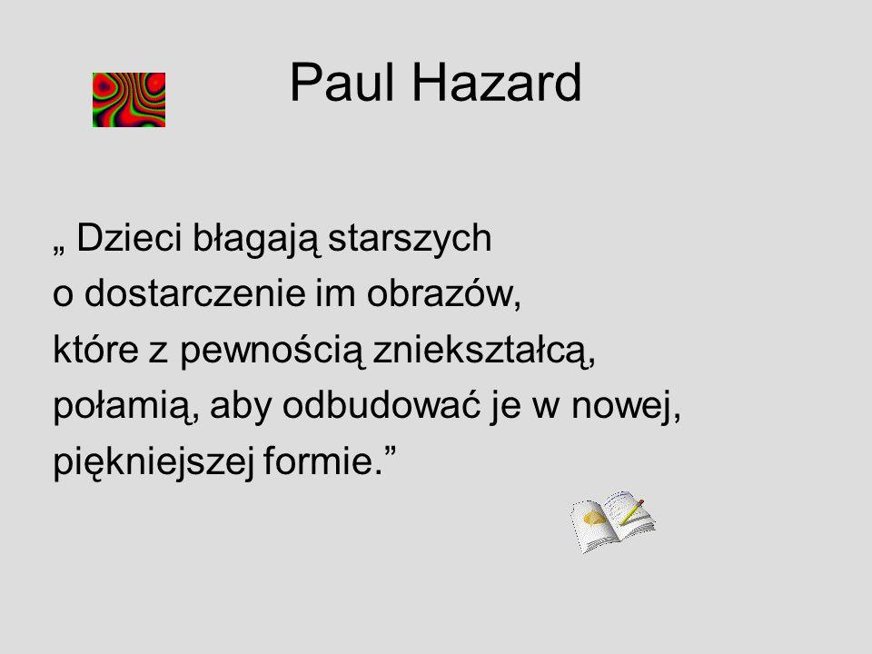 Paul Hazard Dzieci błagają starszych o dostarczenie im obrazów, które z pewnością zniekształcą, połamią, aby odbudować je w nowej, piękniejszej formie