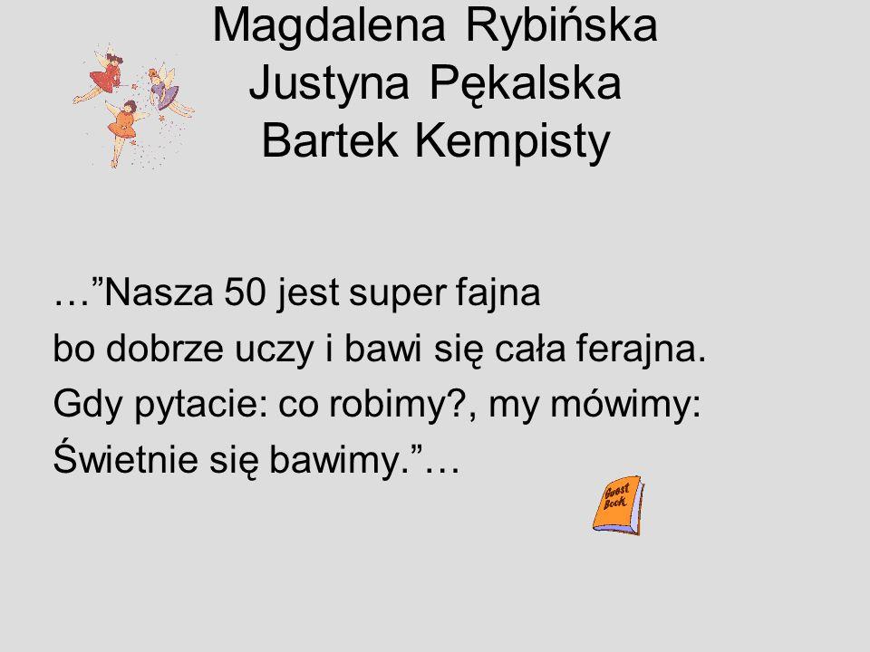 Magdalena Rybińska Justyna Pękalska Bartek Kempisty …Nasza 50 jest super fajna bo dobrze uczy i bawi się cała ferajna. Gdy pytacie: co robimy?, my mów