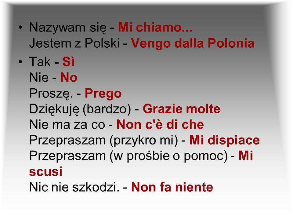 Nazywam się - Mi chiamo... Jestem z Polski - Vengo dalla Polonia Tak - Sì Nie - No Proszę. - Prego Dziękuję (bardzo) - Grazie molte Nie ma za co - Non