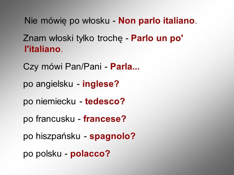 Nie mówię po włosku - Non parlo italiano. Znam włoski tylko trochę - Parlo un po' l'italiano. Czy mówi Pan/Pani - Parla... po angielsku - inglese? po
