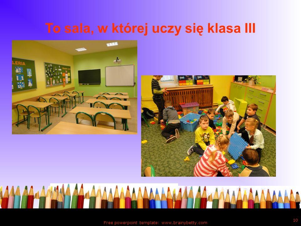 To sala, w której uczy się klasa III Free powerpoint template: www.brainybetty.com 10