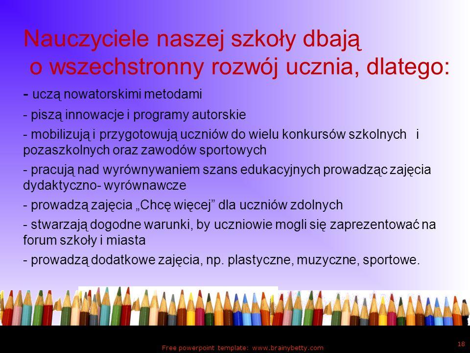 Free powerpoint template: www.brainybetty.com 18 Nauczyciele naszej szkoły dbają o wszechstronny rozwój ucznia, dlatego: - uczą nowatorskimi metodami
