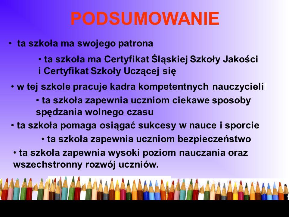 ta szkoła ma swojego patrona ta szkoła ma Certyfikat Śląskiej Szkoły Jakości i Certyfikat Szkoły Uczącej się w tej szkole pracuje kadra kompetentnych