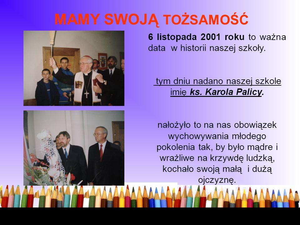 MAMY SWOJĄ TOŻSAMOŚĆ 1 6 listopada 2001 roku to ważna data w historii naszej szkoły. W tym dniu nadano naszej szkole imię ks. Karola Palicy. N nałożył