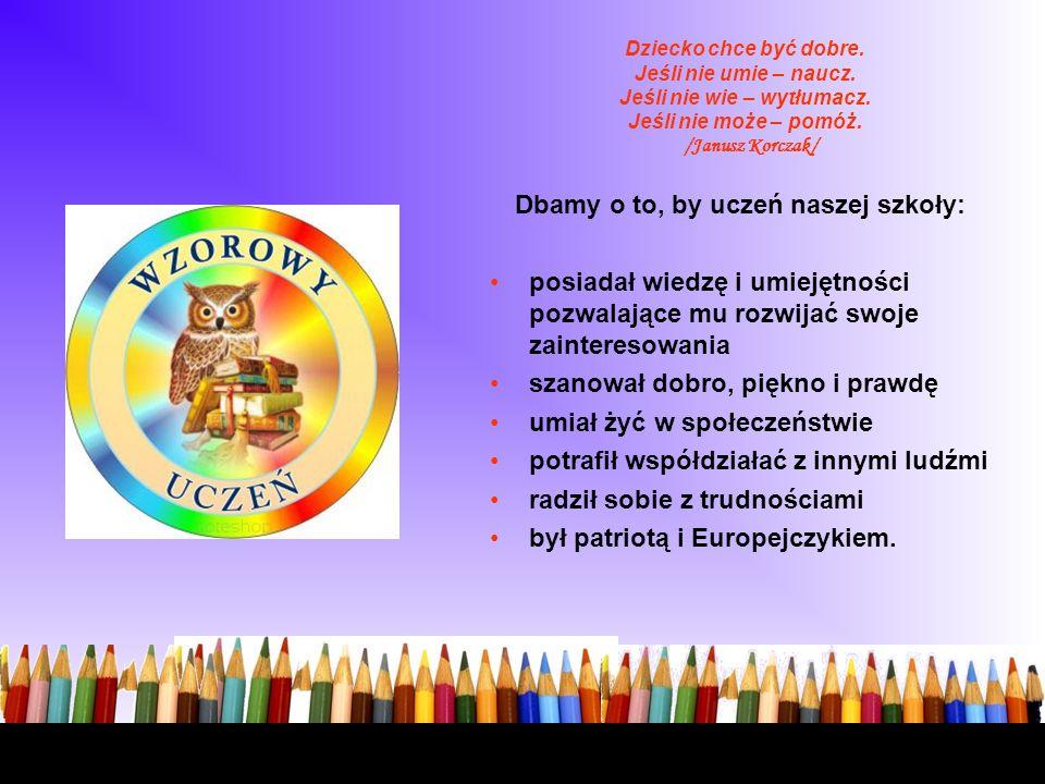 Dziecko chce być dobre. Jeśli nie umie – naucz. Jeśli nie wie – wytłumacz. Jeśli nie może – pomóż. /Janusz Korczak/ Dbamy o to, by uczeń naszej szkoły