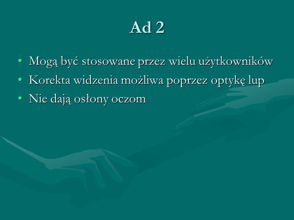 Ad 2 Mogą być stosowane przez wielu użytkownikówMogą być stosowane przez wielu użytkowników Korekta widzenia możliwa poprzez optykę lupKorekta widzeni