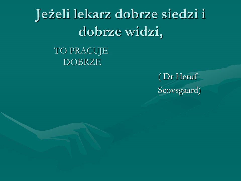 Jeżeli lekarz dobrze siedzi i dobrze widzi, TO PRACUJE DOBRZE ( Dr Heruf Scovsgaard)