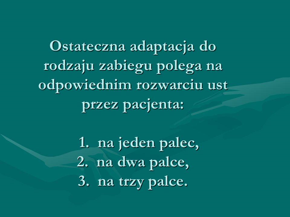 Ostateczna adaptacja do rodzaju zabiegu polega na odpowiednim rozwarciu ust przez pacjenta: 1. na jeden palec, 2. na dwa palce, 3. na trzy palce.