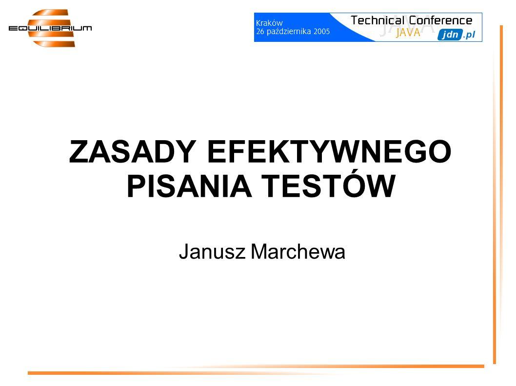 ZASADY EFEKTYWNEGO PISANIA TESTÓW Janusz Marchewa
