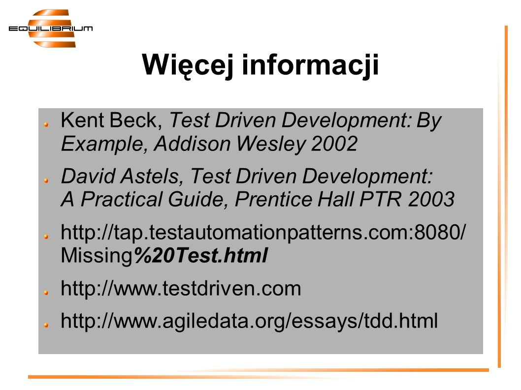 Więcej informacji Kent Beck, Test Driven Development: By Example, Addison Wesley 2002 David Astels, Test Driven Development: A Practical Guide, Prenti