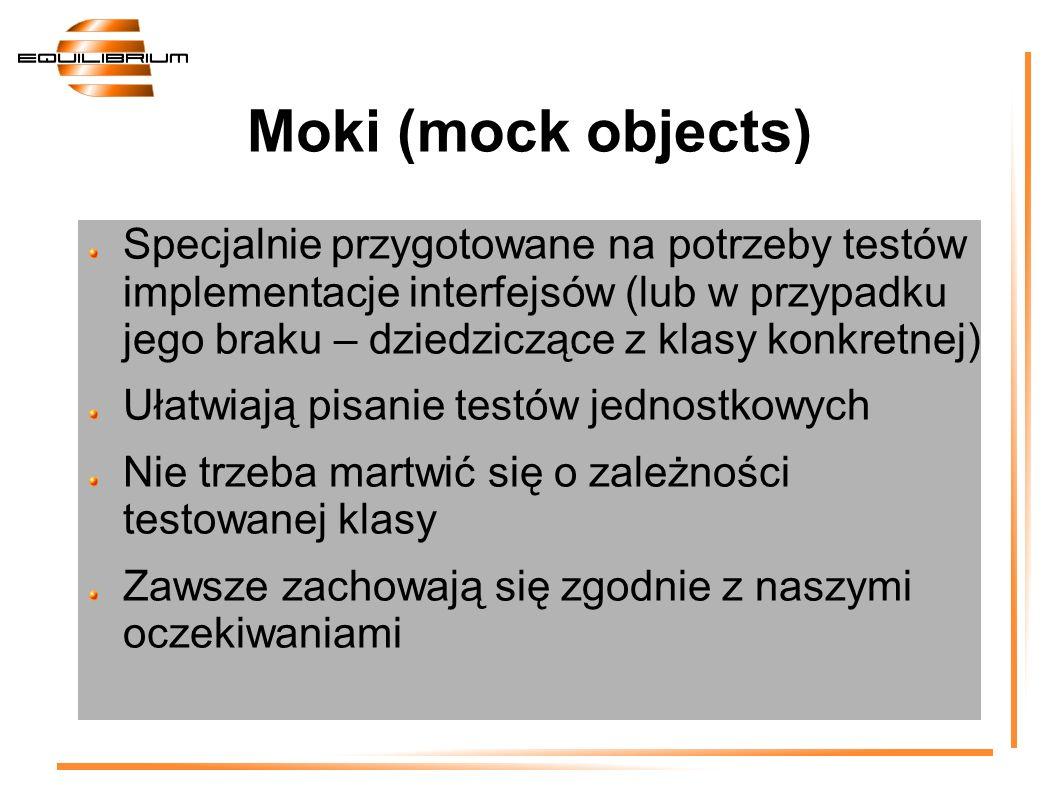 Moki (mock objects) Specjalnie przygotowane na potrzeby testów implementacje interfejsów (lub w przypadku jego braku – dziedziczące z klasy konkretnej