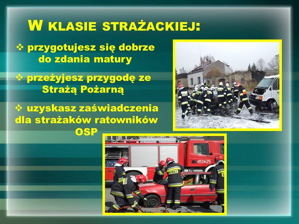 W KLASIE STRAŻACKIEJ : przygotujesz się dobrze do zdania matury uzyskasz zaświadczenia dla strażaków ratowników OSP przeżyjesz przygodę ze Strażą Pożarną
