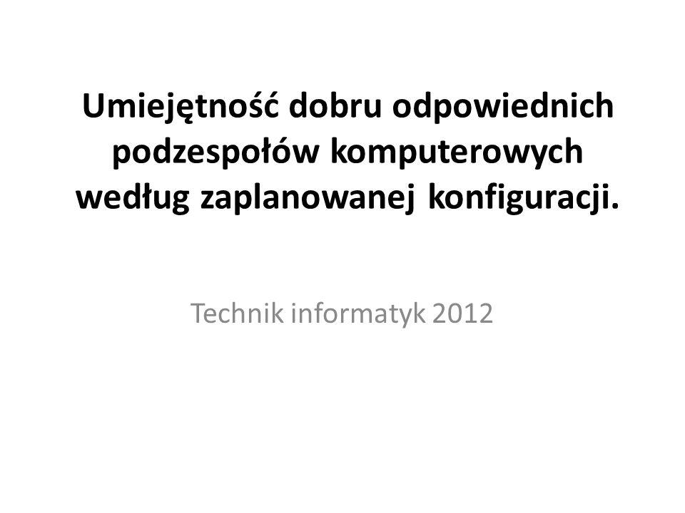 Umiejętność dobru odpowiednich podzespołów komputerowych według zaplanowanej konfiguracji. Technik informatyk 2012