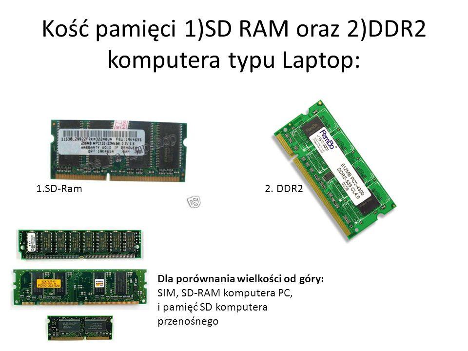 Kość pamięci 1)SD RAM oraz 2)DDR2 komputera typu Laptop: 1.SD-Ram 2. DDR2 Dla porównania wielkości od góry: SIM, SD-RAM komputera PC, i pamięć SD komp