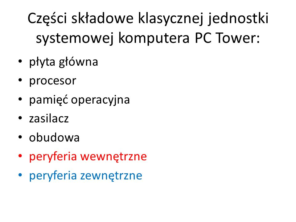Części składowe klasycznej jednostki systemowej komputera PC Tower: płyta główna procesor pamięć operacyjna zasilacz obudowa peryferia wewnętrzne pery