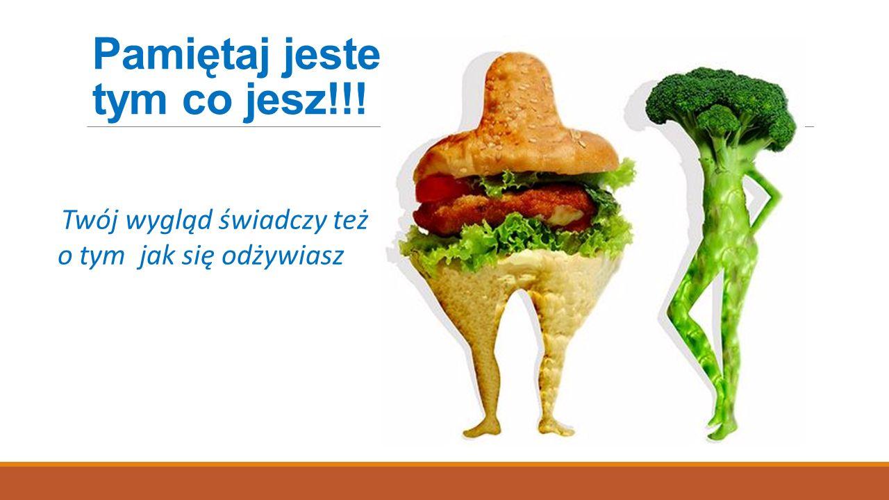 Pamiętaj jesteś tym co jesz!!! Twój wygląd świadczy też o tym jak się odżywiasz