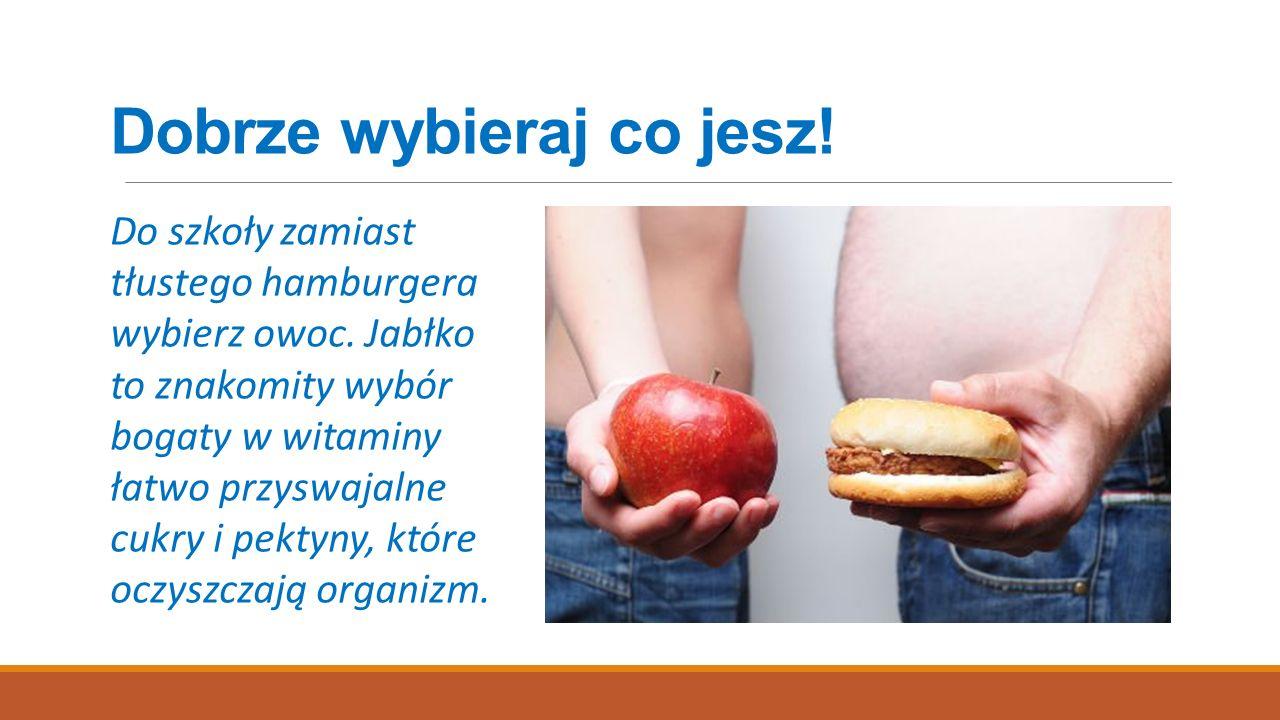Dobrze wybieraj co jesz! Do szkoły zamiast tłustego hamburgera wybierz owoc. Jabłko to znakomity wybór bogaty w witaminy łatwo przyswajalne cukry i pe