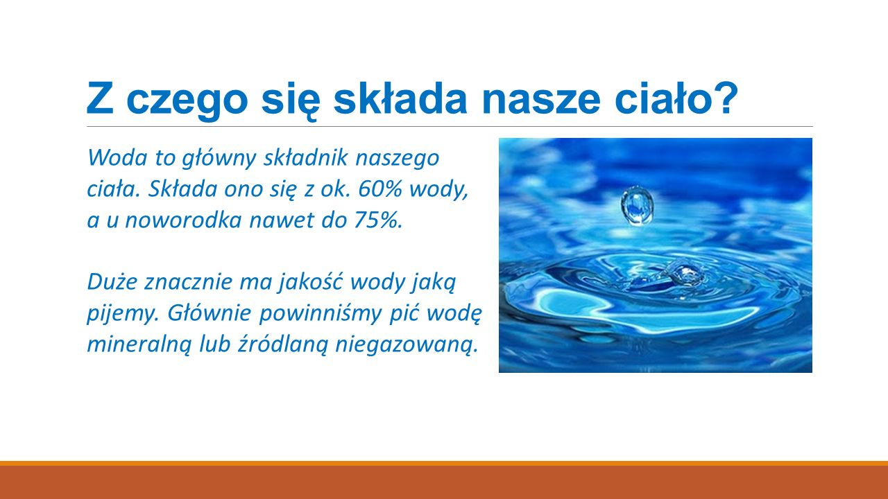 Z czego się składa nasze ciało? Woda to główny składnik naszego ciała. Składa ono się z ok. 60% wody, a u noworodka nawet do 75%. Duże znacznie ma jak