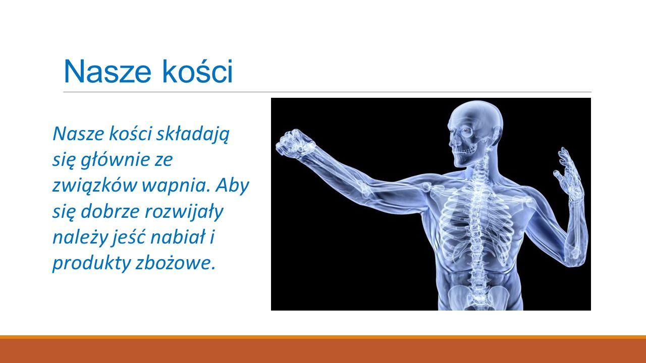 Nasze kości Nasze kości składają się głównie ze związków wapnia. Aby się dobrze rozwijały należy jeść nabiał i produkty zbożowe.