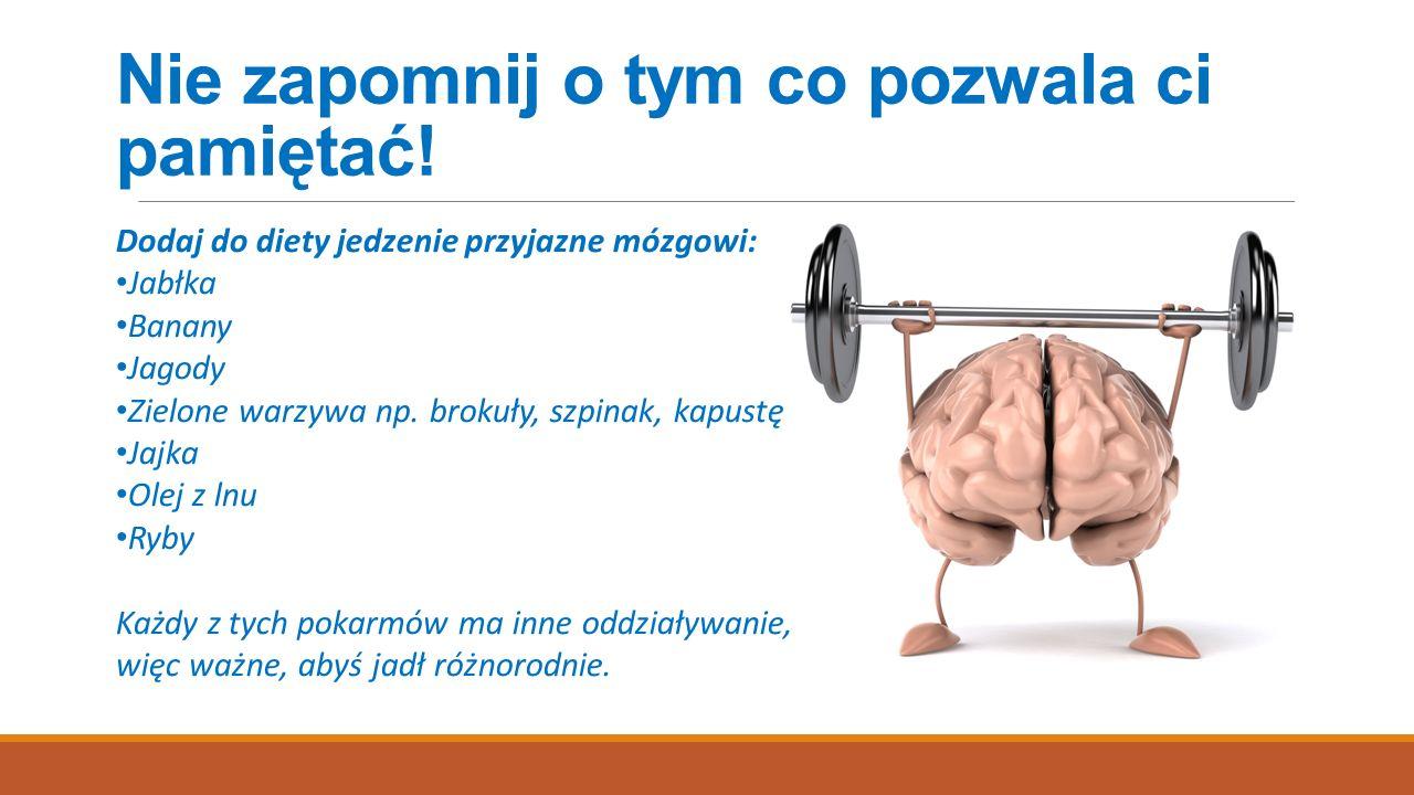 Nie zapomnij o tym co pozwala ci pamiętać! Dodaj do diety jedzenie przyjazne mózgowi: Jabłka Banany Jagody Zielone warzywa np. brokuły, szpinak, kapus