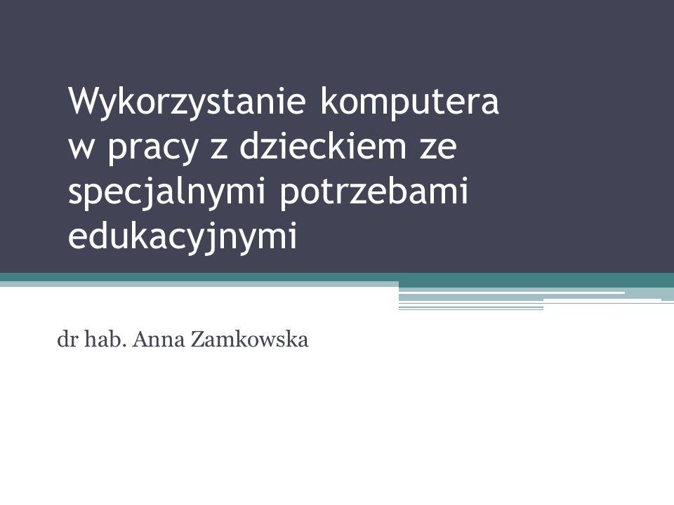 Wykorzystanie komputera w pracy z dzieckiem ze specjalnymi potrzebami edukacyjnymi dr hab. Anna Zamkowska