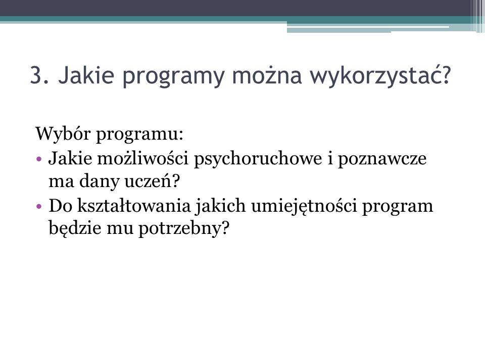 3. Jakie programy można wykorzystać? Wybór programu: Jakie możliwości psychoruchowe i poznawcze ma dany uczeń? Do kształtowania jakich umiejętności pr
