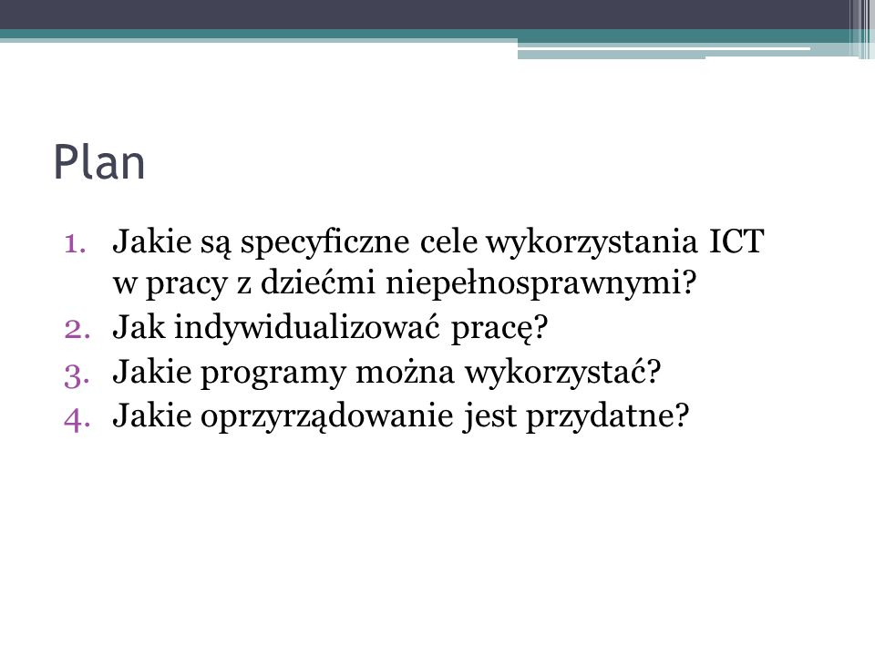 Plan 1.Jakie są specyficzne cele wykorzystania ICT w pracy z dziećmi niepełnosprawnymi? 2.Jak indywidualizować pracę? 3.Jakie programy można wykorzyst