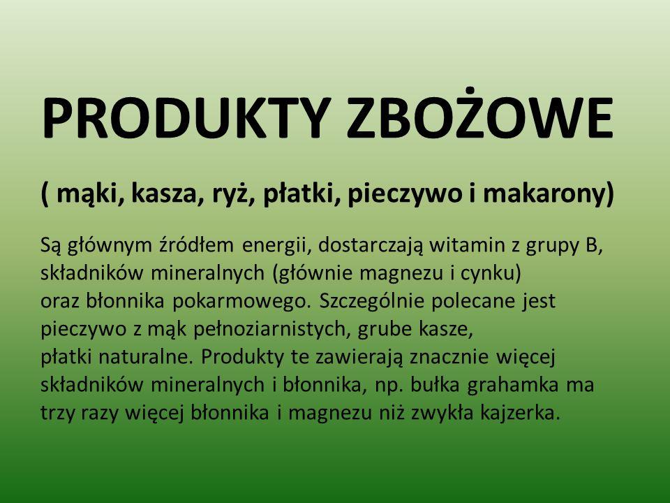 PRODUKTY ZBOŻOWE ( mąki, kasza, ryż, płatki, pieczywo i makarony) Są głównym źródłem energii, dostarczają witamin z grupy B, składników mineralnych (głównie magnezu i cynku) oraz błonnika pokarmowego.
