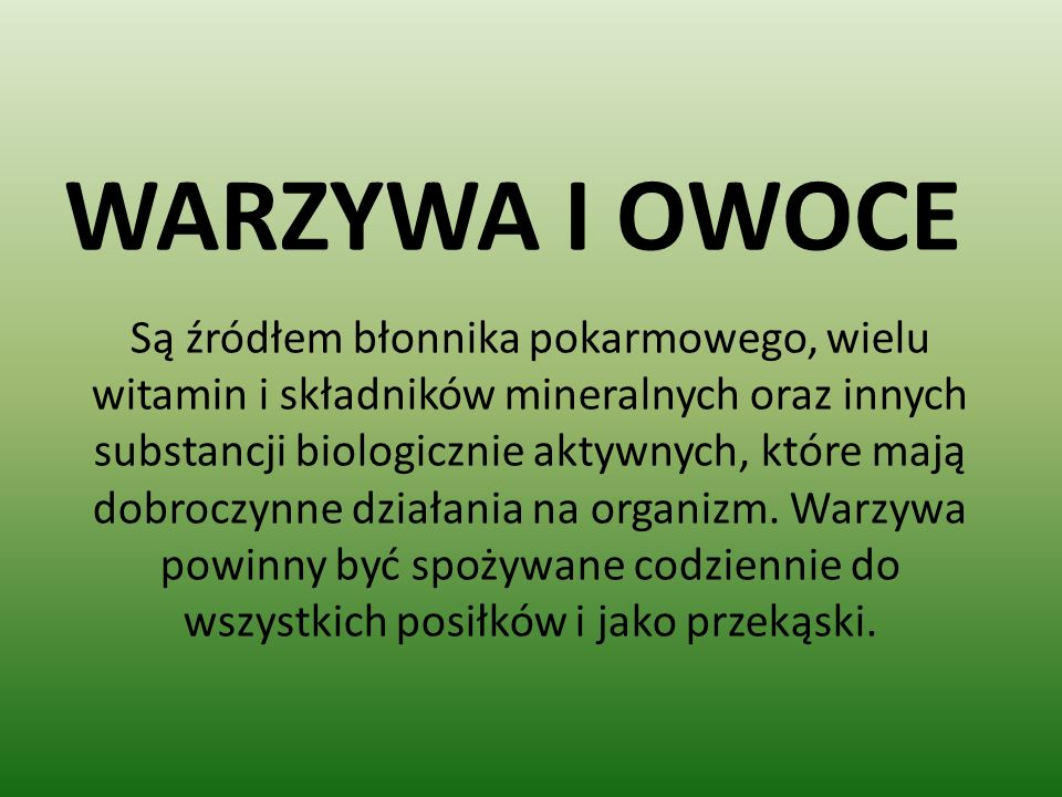 WARZYWA I OWOCE Są źródłem błonnika pokarmowego, wielu witamin i składników mineralnych oraz innych substancji biologicznie aktywnych, które mają dobroczynne działania na organizm.