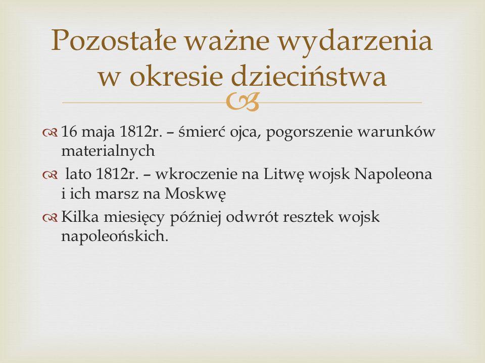 16 maja 1812r. – śmierć ojca, pogorszenie warunków materialnych lato 1812r. – wkroczenie na Litwę wojsk Napoleona i ich marsz na Moskwę Kilka miesięcy