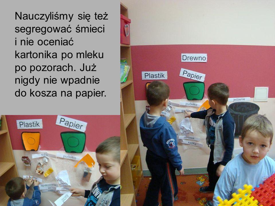 Nauczyliśmy się też segregować śmieci i nie oceniać kartonika po mleku po pozorach.
