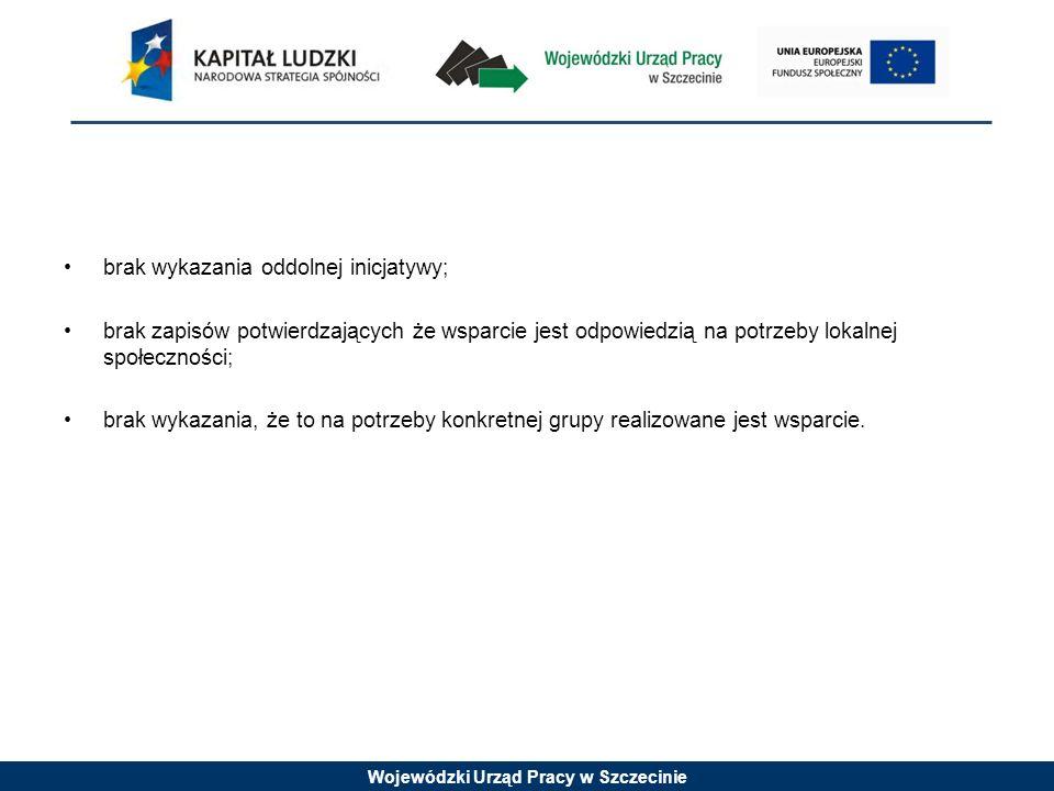 Wojewódzki Urząd Pracy w Szczecinie brak wykazania oddolnej inicjatywy; brak zapisów potwierdzających że wsparcie jest odpowiedzią na potrzeby lokalnej społeczności; brak wykazania, że to na potrzeby konkretnej grupy realizowane jest wsparcie.