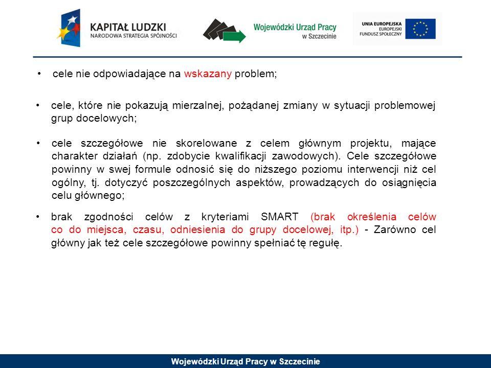 Wojewódzki Urząd Pracy w Szczecinie cele nie odpowiadające na wskazany problem; cele, które nie pokazują mierzalnej, pożądanej zmiany w sytuacji problemowej grup docelowych; cele szczegółowe nie skorelowane z celem głównym projektu, mające charakter działań (np.