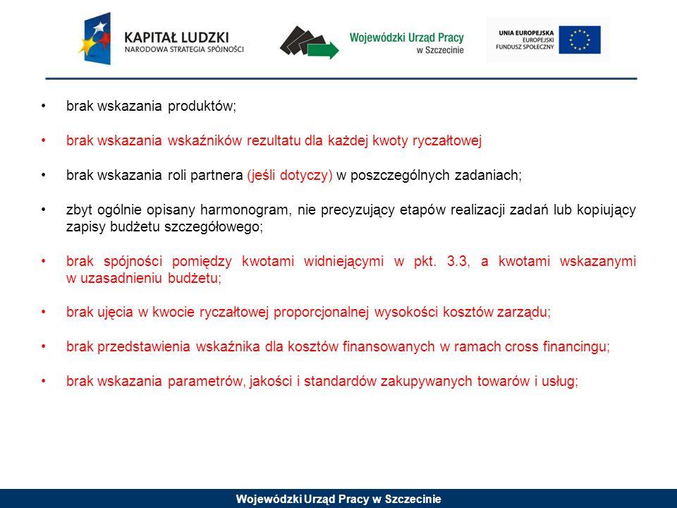 Wojewódzki Urząd Pracy w Szczecinie brak wskazania produktów; brak wskazania wskaźników rezultatu dla każdej kwoty ryczałtowej brak wskazania roli partnera (jeśli dotyczy) w poszczególnych zadaniach; zbyt ogólnie opisany harmonogram, nie precyzujący etapów realizacji zadań lub kopiujący zapisy budżetu szczegółowego; brak spójności pomiędzy kwotami widniejącymi w pkt.