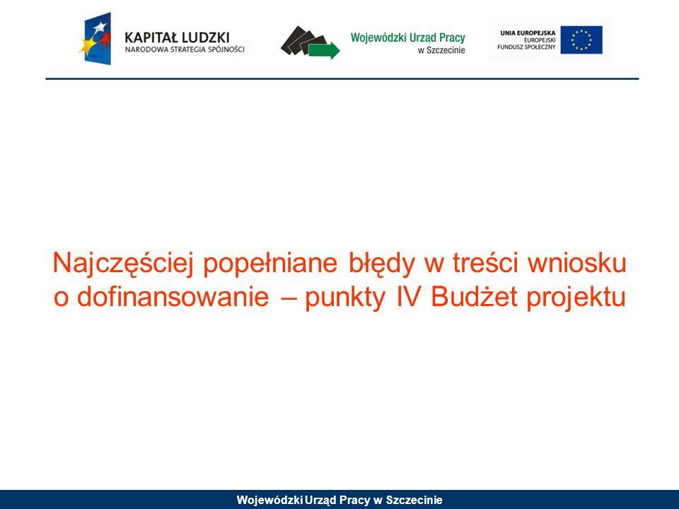 Wojewódzki Urząd Pracy w Szczecinie Najczęściej popełniane błędy w treści wniosku o dofinansowanie – punkty IV Budżet projektu
