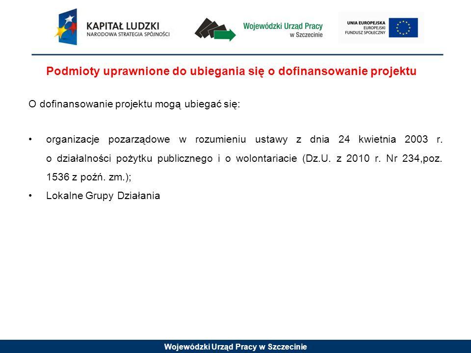 Wojewódzki Urząd Pracy w Szczecinie Podmioty uprawnione do ubiegania się o dofinansowanie projektu O dofinansowanie projektu mogą ubiegać się: organizacje pozarządowe w rozumieniu ustawy z dnia 24 kwietnia 2003 r.
