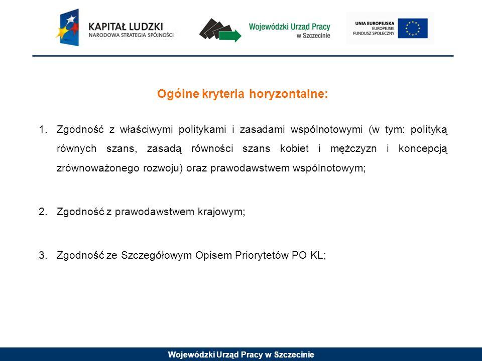 Wojewódzki Urząd Pracy w Szczecinie Ogólne kryteria horyzontalne: 1.Zgodność z właściwymi politykami i zasadami wspólnotowymi (w tym: polityką równych szans, zasadą równości szans kobiet i mężczyzn i koncepcją zrównoważonego rozwoju) oraz prawodawstwem wspólnotowym; 2.Zgodność z prawodawstwem krajowym; 3.Zgodność ze Szczegółowym Opisem Priorytetów PO KL;